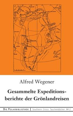 Gesammelte Expeditionsberichte der Grönlandreisen - Wegener, Alfred