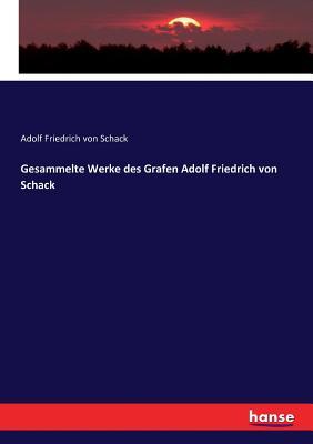 Gesammelte Werke Des Grafen Adolf Friedrich Von Schack - Schack, Adolf Friedrich Von