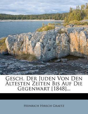 Gesch. Der Juden Von Den Altesten Zeiten Bis Auf Die Gegenwart [1848]... - Graetz, Heinrich Hirsch