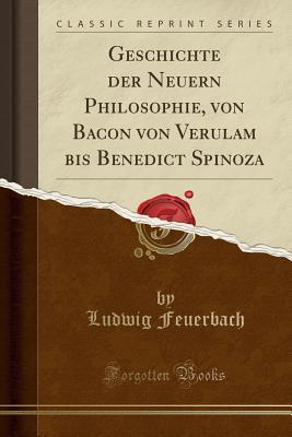 Geschichte Der Neuern Philosophie, Von Bacon Von Verulam Bis Benedict Spinoza (Classic Reprint) - Feuerbach, Ludwig