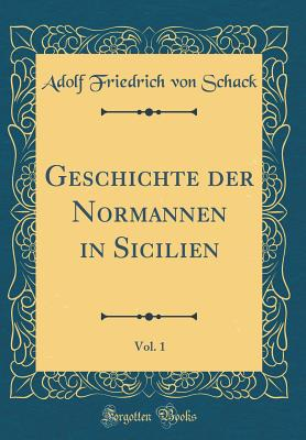 Geschichte Der Normannen in Sicilien, Vol. 1 (Classic Reprint) - Schack, Adolf Friedrich Von