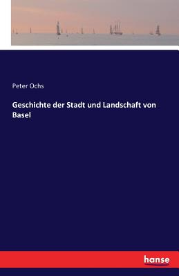 Geschichte Der Stadt Und Landschaft Von Basel - Ochs, Peter