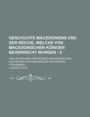 Geschichte Macedoniens Und Der Reiche, Welche Von Macedonischen Konigen Beherrscht Wurden, Vol. 1: Von Der Urzeit Bis Zum Untergange Des Persisch-Macedonischen Reiches (Classic Reprint) - Flathe, Ludwig