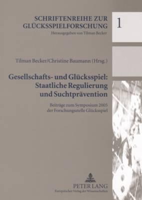 Gesellschafts- Und Gluecksspiel: Staatliche Regulierung Und Suchtpraevention: Beitraege Zum Symposium 2005 Der Forschungsstelle Gluecksspiel - Becker, Tilman (Editor), and Baumann, Christine (Editor)
