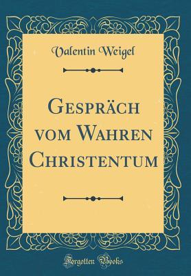 Gesprach Vom Wahren Christentum (Classic Reprint) - Weigel, Valentin