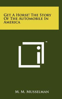 Get a Horse! the Story of the Automobile in America - Musselman, M M