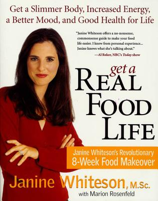 Get a Real Food Life: Get a Slimmer Body, Increased Energy, a Better Mood, and Good Health for Life - Whiteson, Janine, M.SC., and Rosenfeld, Marion