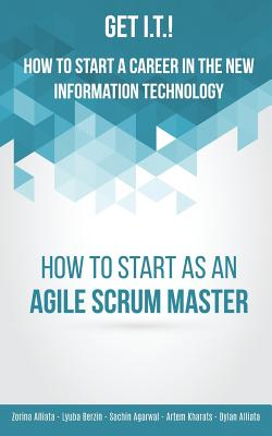 Get I.T.! How to Start a Career in the New Information Technology: How to Start as an Agile Scrum Master - Alliata, Zorina, and Alliata, Dylan, and Berzin, Lyuba