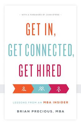 Get In, Get Connected, Get Hired: Lessons from an MBA Insider - Mba, Brian Precious