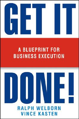 Get It Done!: A Blueprint for Business Execution - Welborn, Ralph, and Kasten, Vince