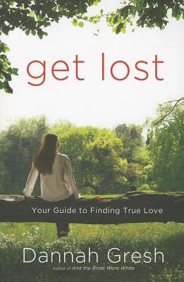 Get Lost: Your Guide to Finding True Love - Gresh, Dannah