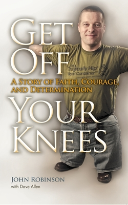 Get Off Your Knees: A Story of Faith, Courage, and Determination - Robinson, John, Professor, and Allen, Dave