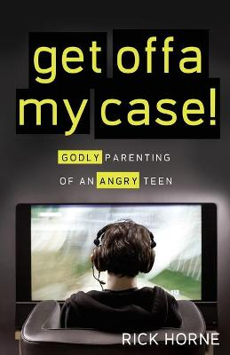 Get Offa My Case!: Godly Parenting of an Angry Teen - Horne, Rick