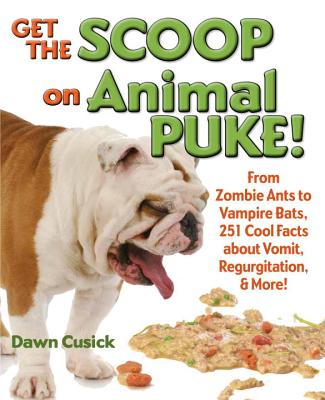 Get the Scoop on Animal Puke!: From Zombie Ants to Vampire Bats, 251 Cool Facts about Vomit, Regurgitation, & More! - Cusick, Dawn