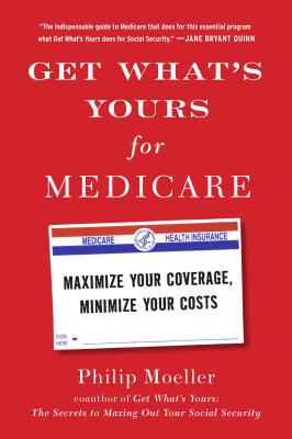 Get What's Yours for Medicare: Maximize Your Coverage, Minimize Your Costs - Moeller, Philip