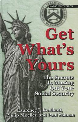 Get What's Yours: The Secrets to Maxing Out Your Social Security - Kotlikoff, and Moeller, Philip, and Solman, Paul