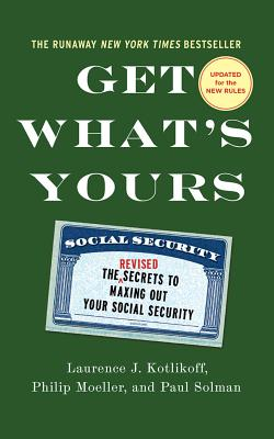 Get What's Yours: The Secrets to Maxing Out Your Social Security - Kotlikoff, Laurence J, and Moeller, Philip, and Solman, Paul