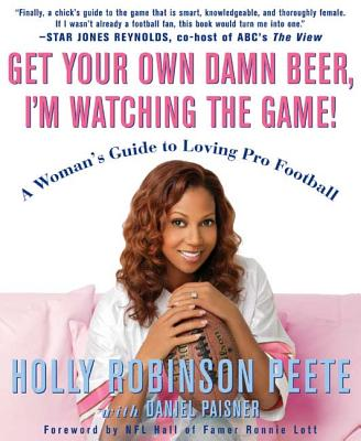 Get Your Own Damn Beer, I'm Watching the Game!: A Woman's Guide to Loving Pro Football - Peete, Holly Robinson, and Paisner, Daniel, and Lott, Ronnie (Foreword by)