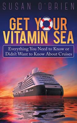 Get Your Vitamin Sea: Everything You Need to Know or Didn't Want to Know about Cruises - O'Brien, Susan, MD