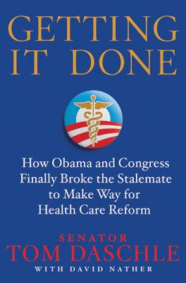 Getting It Done: How Obama and Congress Finally Broke the Stalemate to Make Way for Health Care Reform - Daschle, Tom, Senator, and Nather, David
