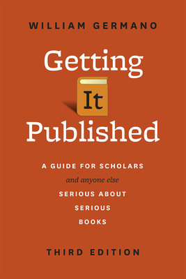 Getting It Published: A Guide for Scholars and Anyone Else Serious about Serious Books - Germano, William
