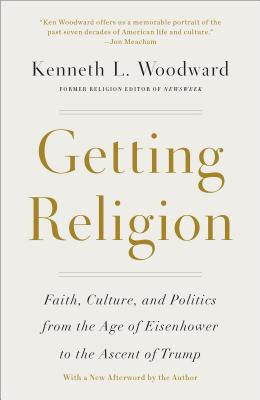 Getting Religion: Faith, Culture, and Politics from the Age of Eisenhower to the Ascent of Trump - Woodward, Kenneth L