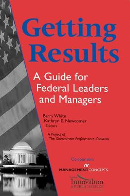 Getting Results: A Guide for Federal Leaders and Managers - White, Barry