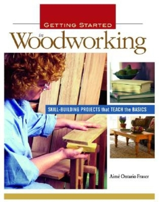Getting Started in Woodworking: Skill-Building Projects That Teach the Basics - Fraser, Aime