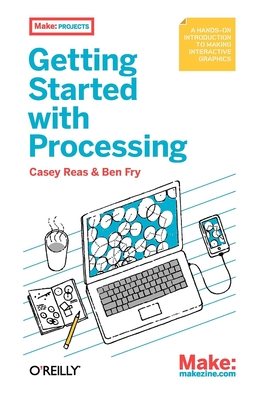 Getting Started with Processing: A Quick, Hands-on Introduction - Reas, Casey