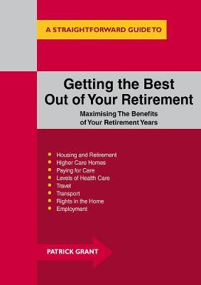 Getting The Best Out Of Your Retirement: Maximising The Benefits Of Your Retirement Years - Grant, Patrick