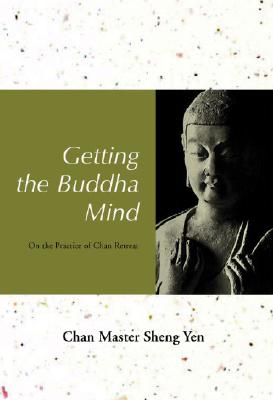 Getting the Buddha Mind: On the Practice of Chan Retreat - Shengyan, and Sheng Yen, Chan Master, and Sheng Yen, Master