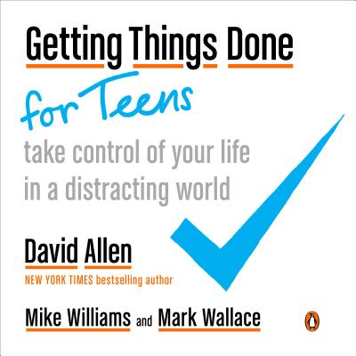 Getting Things Done for Teens: Take Control of Your Life in a Distracting World - Allen, David, and Williams, Mike, and Wallace, Mark