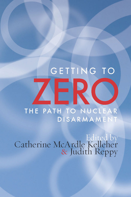 Getting to Zero: The Path to Nuclear Disarmament - Kelleher, Catherine M