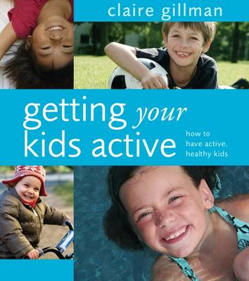 Getting Your Kids Active: How to Have Active, Healthy Kids - Gillman, Claire