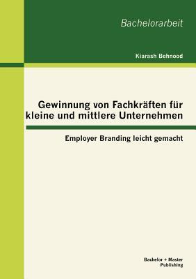 Gewinnung Von Fachkr Ften Fur Kleine Und Mittlere Unternehmen: Employer Branding Leicht Gemacht - Behnood, Kiarash