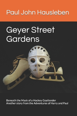 Geyer Street Gardens: Beneath the Mask of a Hockey Goaltender. Another Story from the Adventures of Harry and Paul - Hausleben, MR Paul John