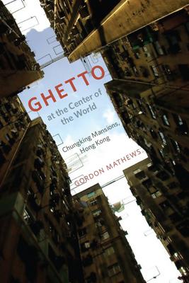Ghetto at the Center of the World: Chungking Mansions, Hong Kong - Mathews, Gordon