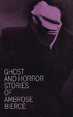 Ghost and Horror Stories of Ambrose Bierce - Bierce, Ambrose, and Bleiler, Everett F (Editor)