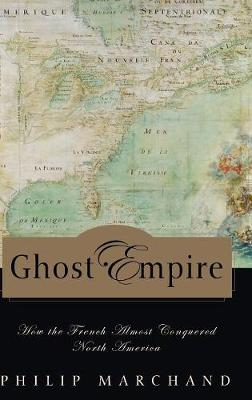 Ghost Empire: How the French Almost Conquered North America - Marchand, Philip