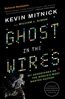 Ghost in the Wires: My Adventures as the World's Most Wanted Hacker - Mitnick, Kevin, and Simon, William L, and Wozniak, Steve (Foreword by)