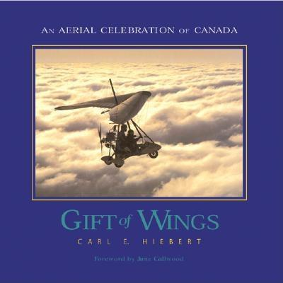 Gift of Wings: An Aerial Celebration of Canada - Hiebert, Carl