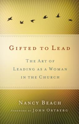 Gifted to Lead: The Art of Leading as a Woman in the Church - Beach, Nancy, and Ortberg, John (Foreword by)