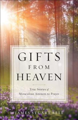 Gifts from Heaven: True Stories of Miraculous Answers to Prayer - Bell, James Stuart (Compiled by)