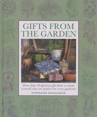 Gifts from the Garden: More Than 50 Glorious Gifts and Ideas to Create Yourself, That are Perfect for Every Gardener. - Donaldson, Stephanie