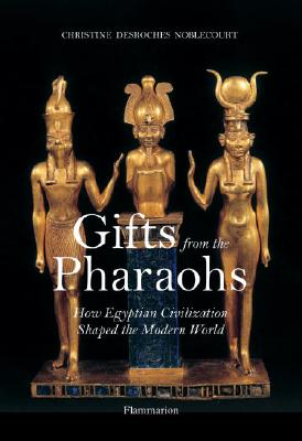 Gifts from the Pharaohs: How Ancient Egyptian Civilization Shaped the Modern World - Noblecourt, Christiane DesRoches