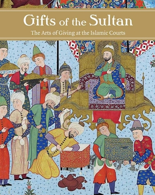 Gifts of the Sultan: The Arts of Giving at the Islamic Courts - Komaroff, Linda (Editor)