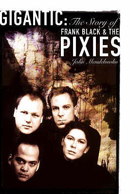"Gigantic: The Story of Frank Black and the ""Pixies"" - Mendelssohn, John"