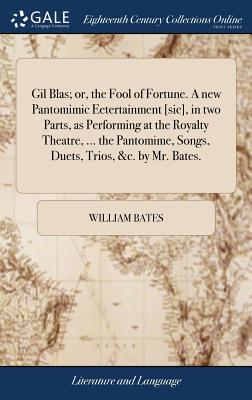 Gil Blas; Or, the Fool of Fortune. a New Pantomimic Eetertainment [sic], in Two Parts, as Performing at the Royalty Theatre, ... the Pantomime, Songs, Duets, Trios, &c. by Mr. Bates. - Bates, William