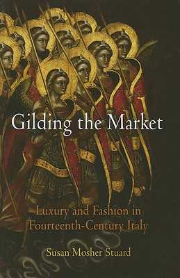 Gilding the Market: Luxury and Fashion in Fourteenth-Century Italy - Stuard, Susan Mosher