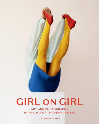 Girl on Girl: Art and Photography in the Age of the Female Gaze - Jansen, Charlotte, and Tsjeng, Zing
